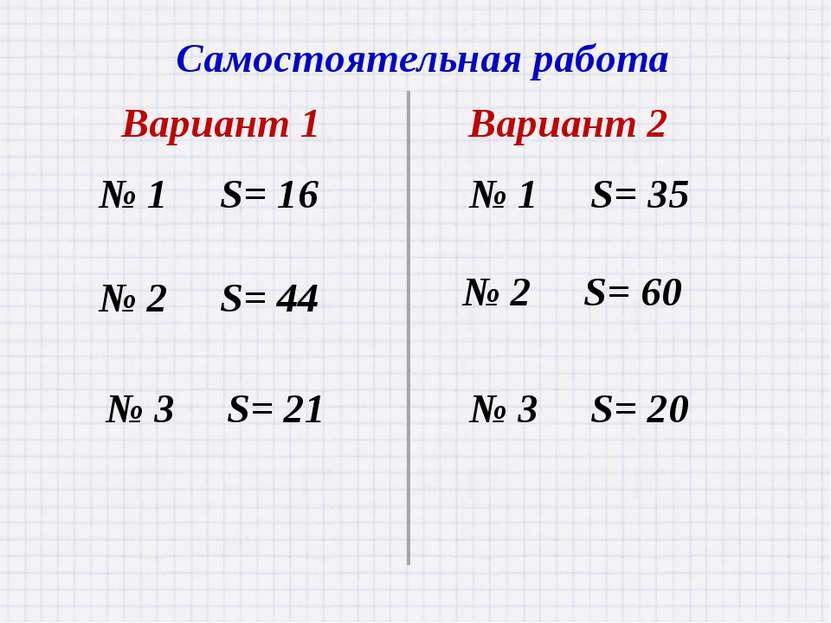 Самостоятельная работа Вариант 1 Вариант 2 № 1 S= 16 № 1 S= 35 № 2 S= 44 № 3 ...