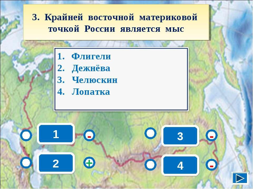 1 - - + - 2 3 4 3. Крайней восточной материковой точкой России является мыс