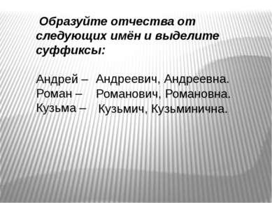Образуйте отчества от следующих имён и выделите суффиксы: Андрей – Роман – Ку...