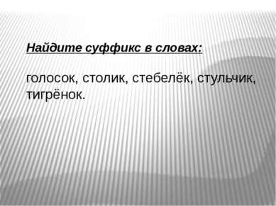 Найдите суффикс в словах: голосок, столик, стебелёк, стульчик, тигрёнок.