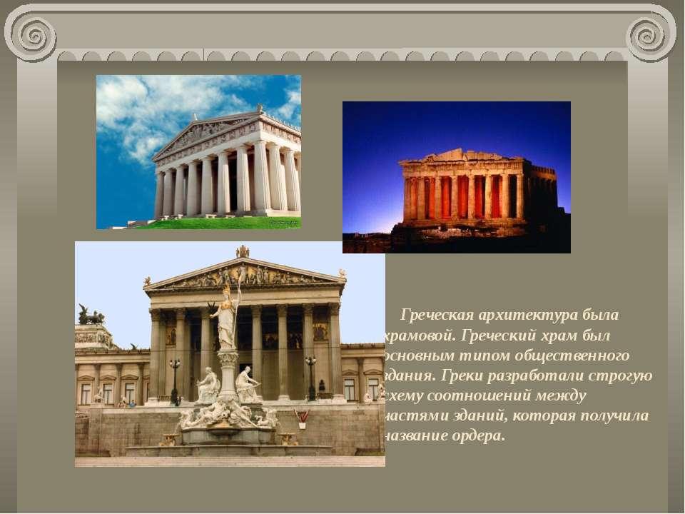 Греческая архитектура была храмовой. Греческий храм был основным типом общест...
