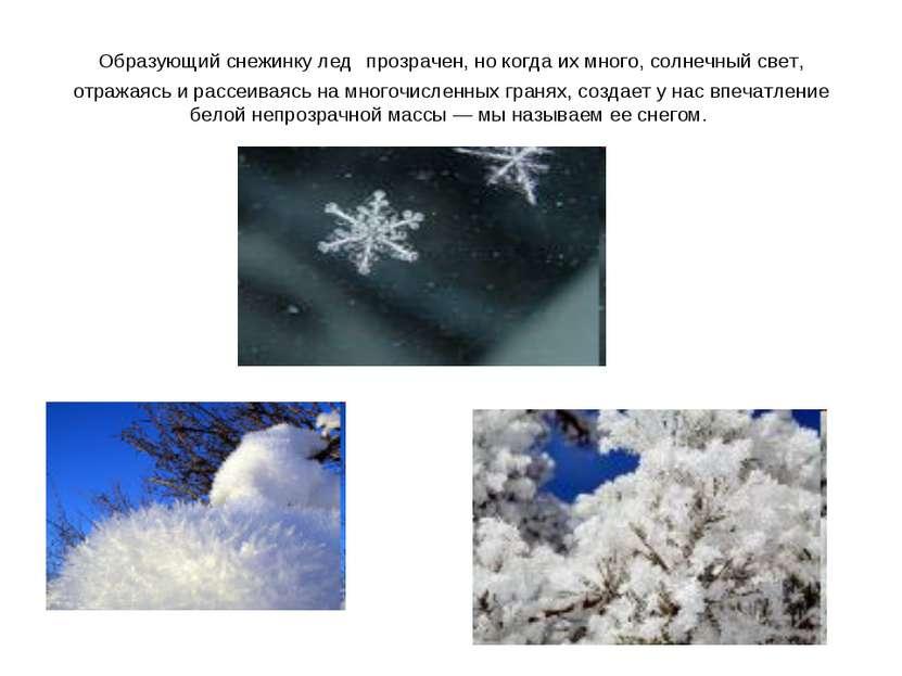 Образующий снежинку лед прозрачен, но когда их много, солнечный свет, отражая...