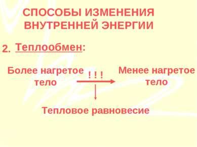 Теплообмен: СПОСОБЫ ИЗМЕНЕНИЯ ВНУТРЕННЕЙ ЭНЕРГИИ 2. Более нагретое тело Менее...