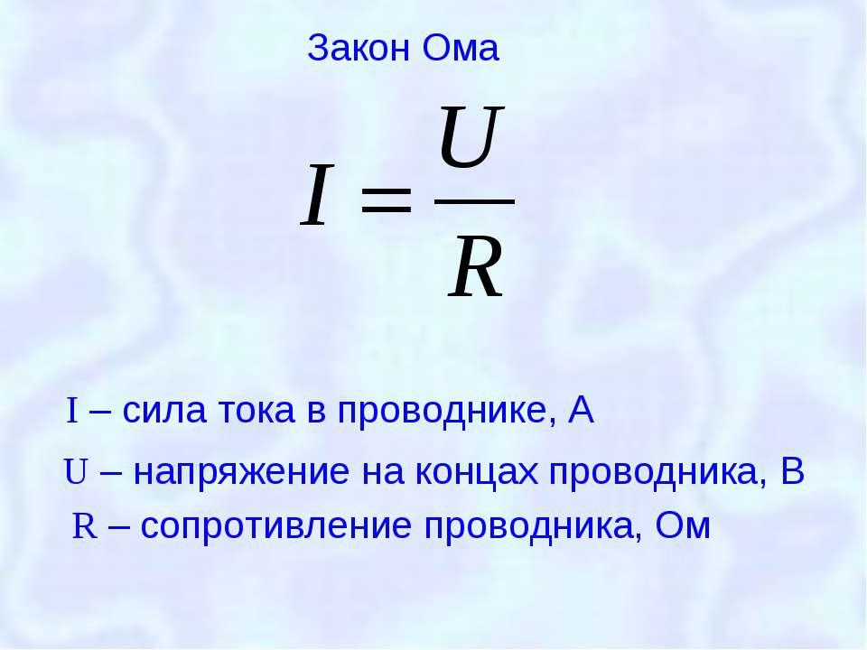 I – сила тока в проводнике, А U – напряжение на концах проводника, В R – сопр...