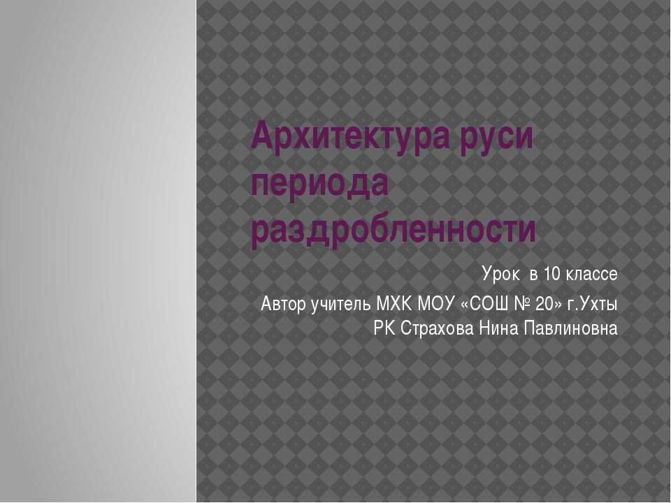 Архитектура руси периода раздробленности Урок в 10 классе Автор учитель МХК М...