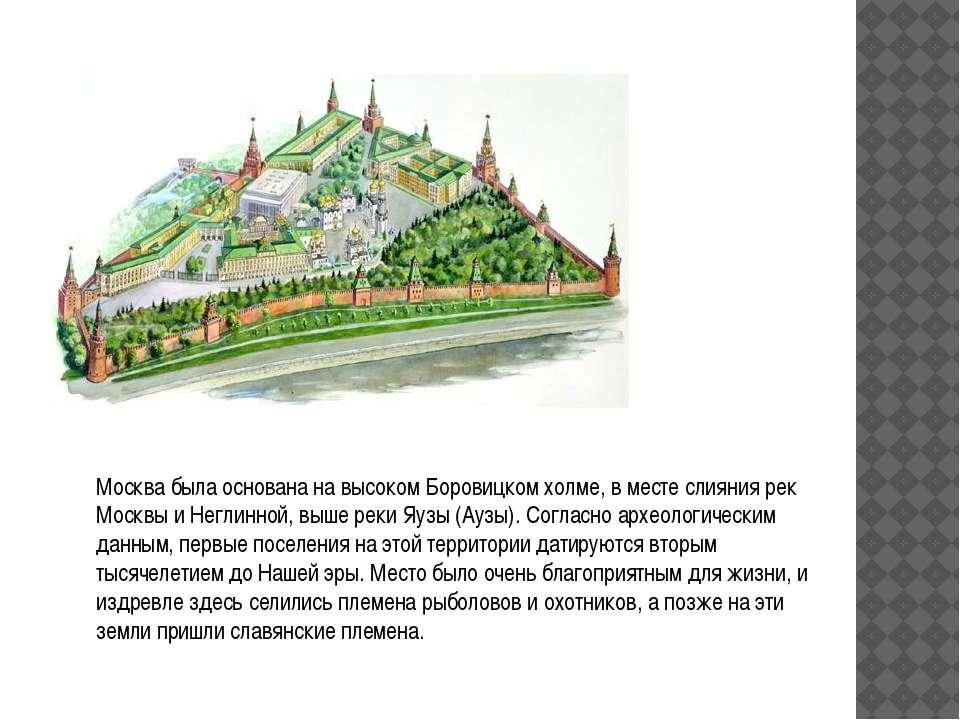 Москва была основана на высоком Боровицком холме, в месте слияния рек Москвы ...