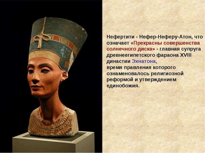 Нефертити - Нефер-Неферу-Атон, что означает «Прекрасны совершенства солнечног...