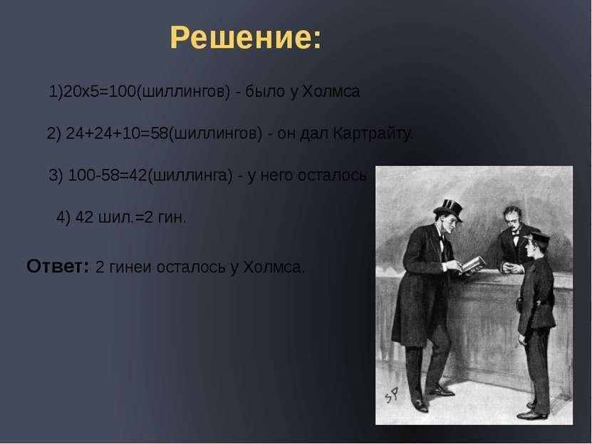 Решение: 1)20х5=100(шиллингов) - было у Холмса 2) 24+24+10=58(шиллингов) - он...