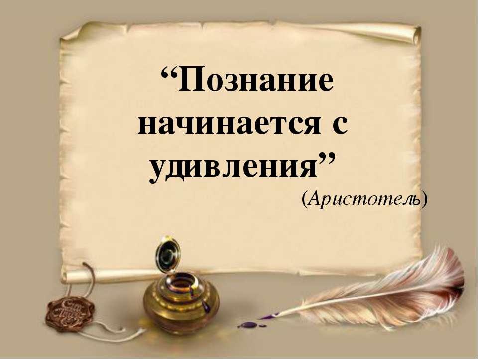 """""""Познание начинается с удивления"""" (Аристотель)"""