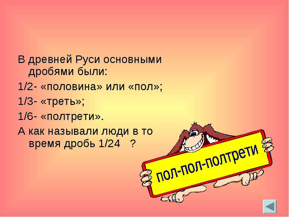 В древней Руси основными дробями были: 1/2- «половина» или «пол»; 1/3- «треть...