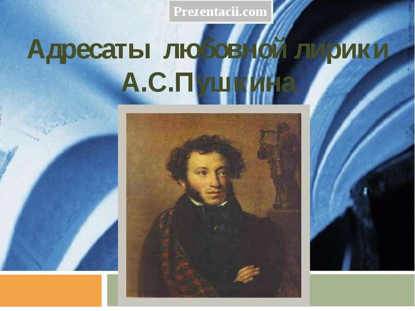 Адресаты любовной лирики А.С.Пушкина Prezentacii.com