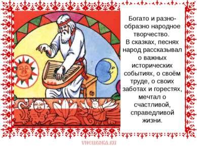 Богато и разно-образно народное творчество. В сказках, песнях народ рассказыв...
