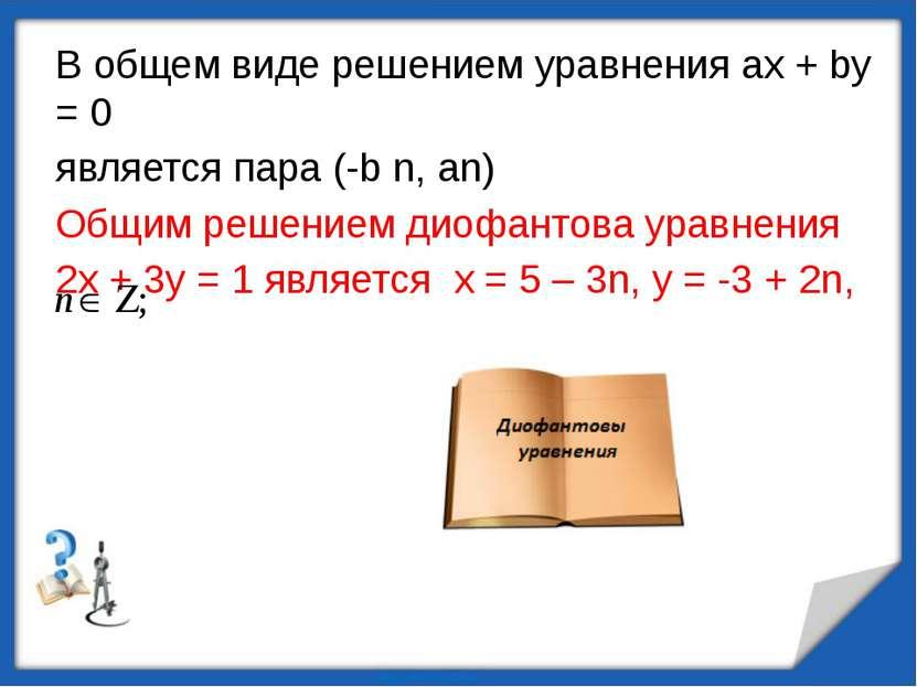 В общем виде решением уравнения ах + bу = 0 является пара (-b n, an) Общим ре...