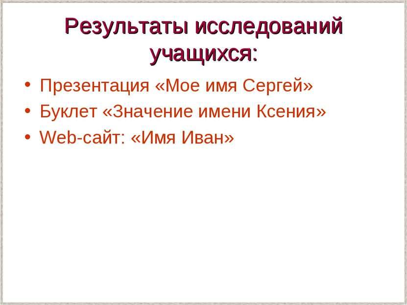 Результаты исследований учащихся: Презентация «Мое имя Сергей» Буклет «Значен...