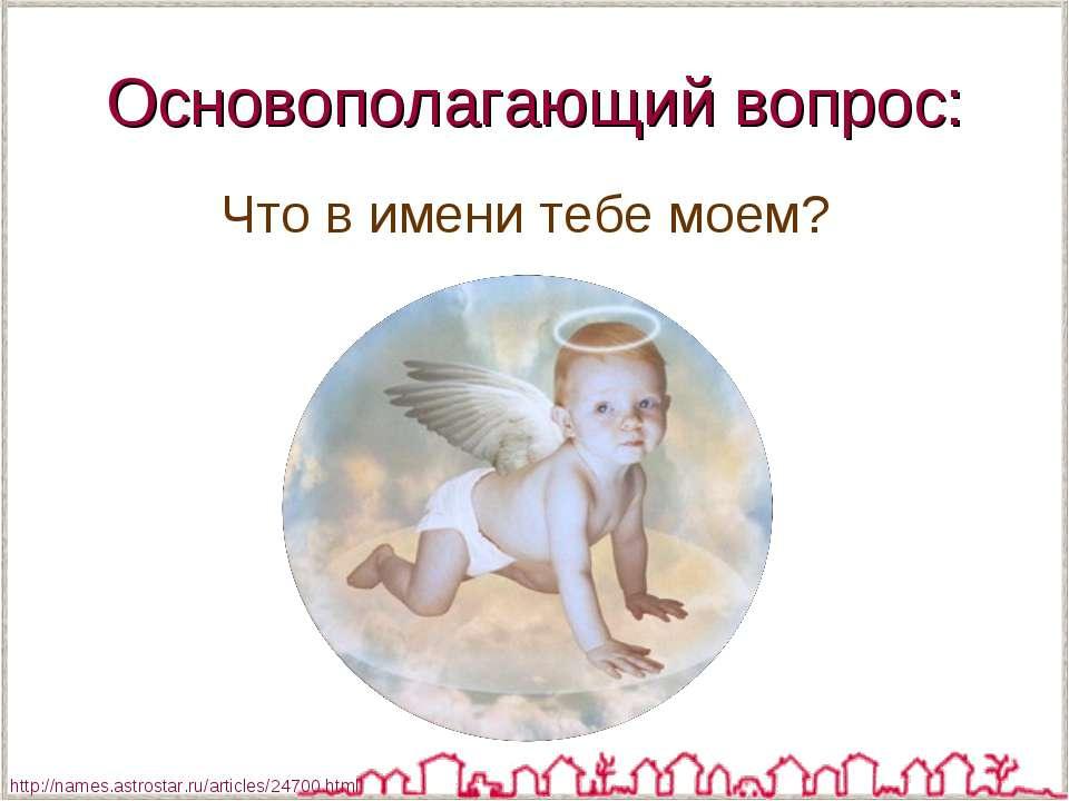 Основополагающий вопрос: Что в имени тебе моем? http://names.astrostar.ru/art...