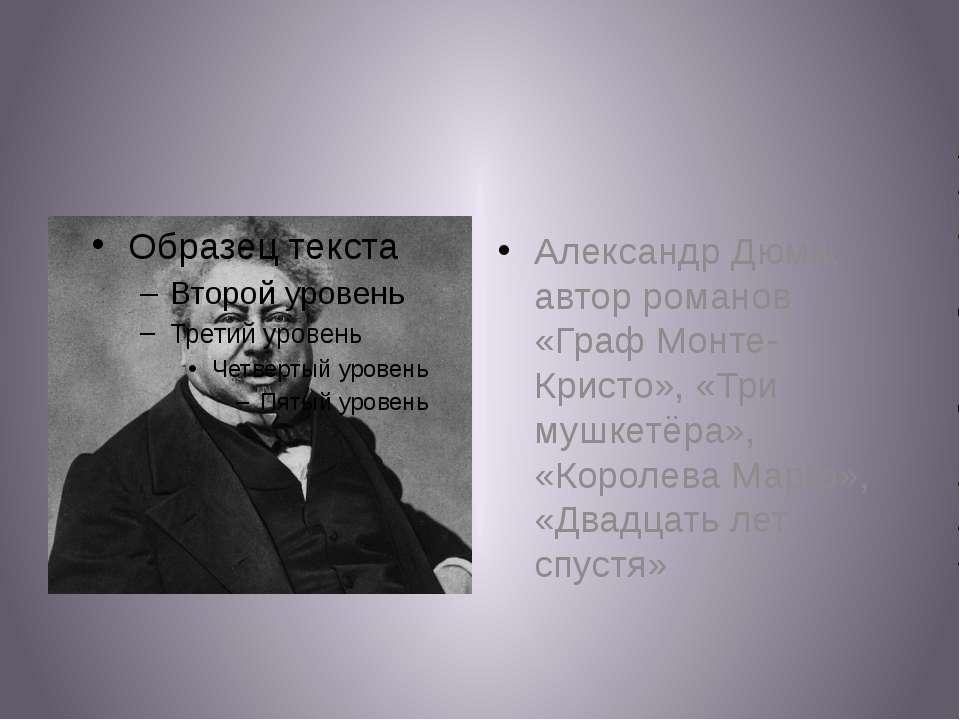 Александр Дюма, автор романов «Граф Монте-Кристо», «Три мушкетёра», «Королева...