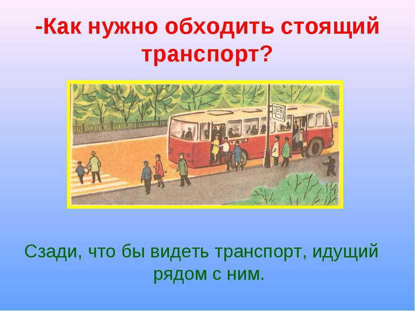 -Как нужно обходить стоящий транспорт? Сзади, что бы видеть транспорт, идущий...
