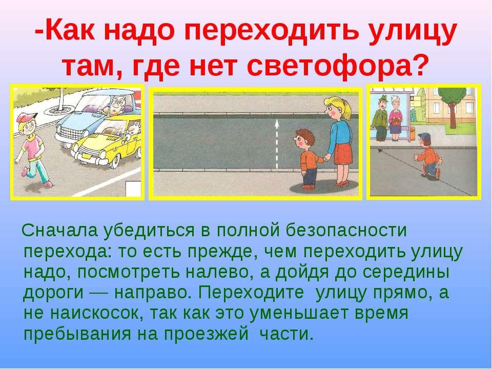 -Как надо переходить улицу там, где нет светофора? Сначала убедиться в полной...