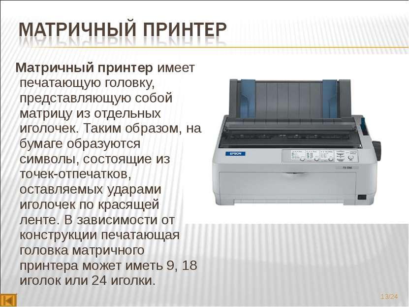 Матричный принтеримеет печатающую головку, представляющую собой матрицу из о...