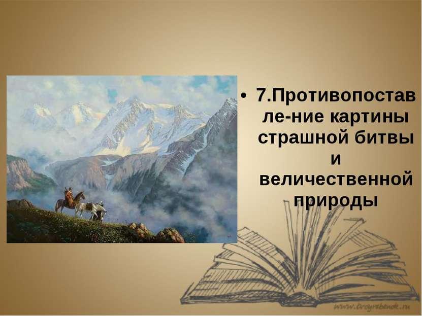7.Противопоставле-ние картины страшной битвы и величественной природы