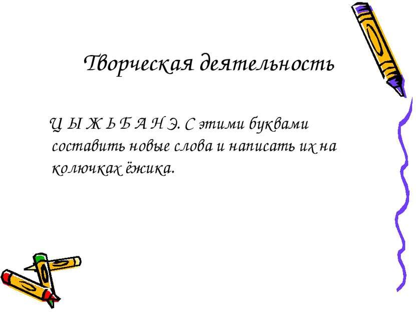 Творческая деятельность Ц Ы Ж Ь Б А Н Э. С этими буквами составить новые слов...