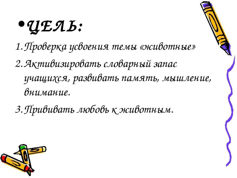 ЦЕЛЬ: Проверка усвоения темы «животные» Активизировать словарный запас учащих...