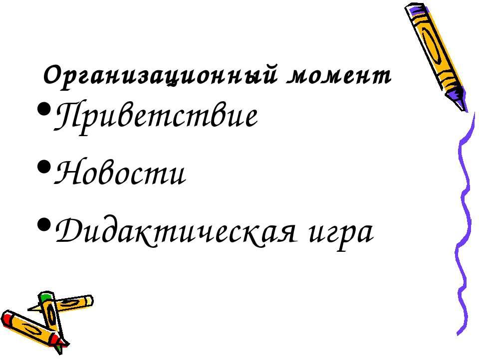 Организационный момент Приветствие Новости Дидактическая игра