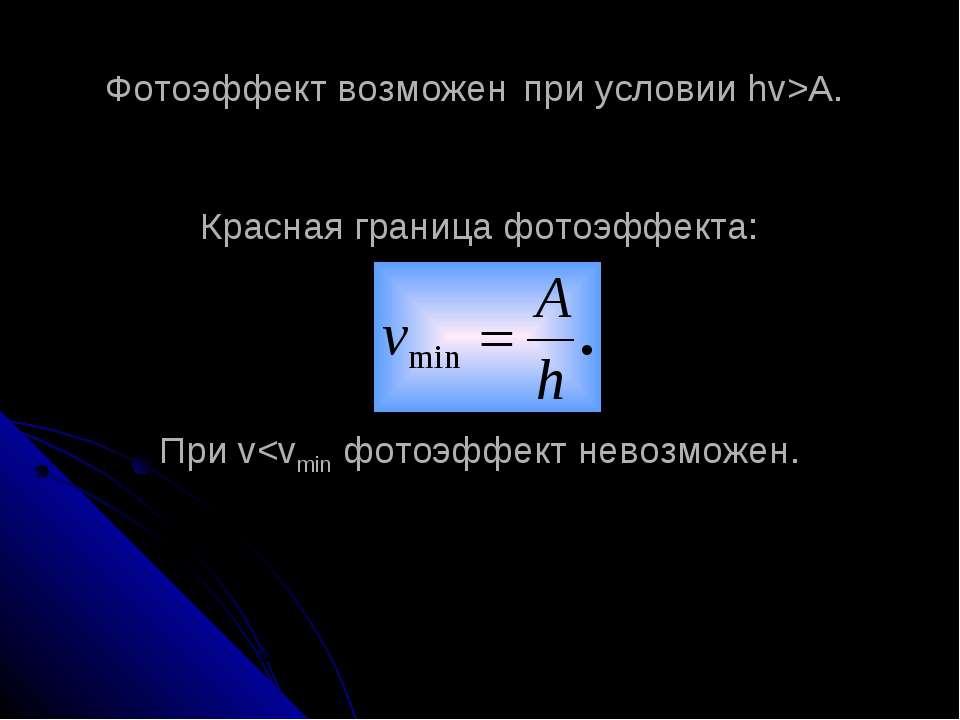Фотоэффект возможен при условии hv>A. Красная граница фотоэффекта: При v