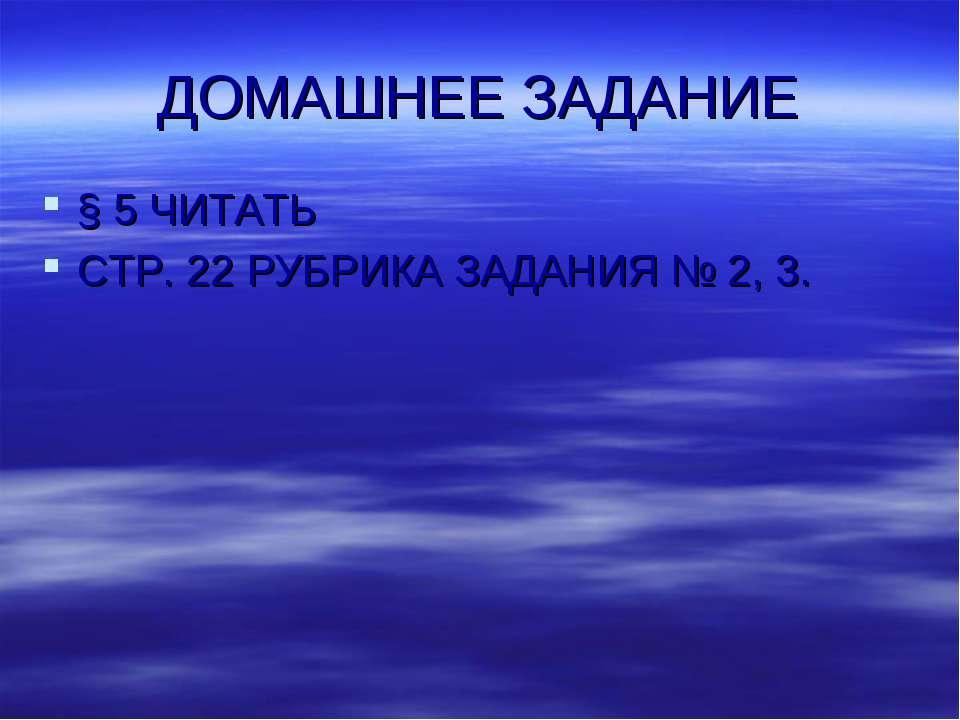 ДОМАШНЕЕ ЗАДАНИЕ § 5 ЧИТАТЬ СТР. 22 РУБРИКА ЗАДАНИЯ № 2, 3.