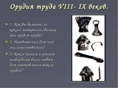 Орудия труда VIII- IX веков. 1. Как вы думаете, из какого материала сделаны э...