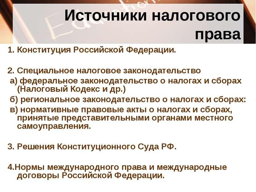 Источники налогового права 1. Конституция Российской Федерации. 2. Специально...