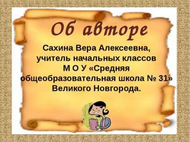 Об авторе Сахина Вера Алексеевна, учитель начальных классов М О У «Средняя об...