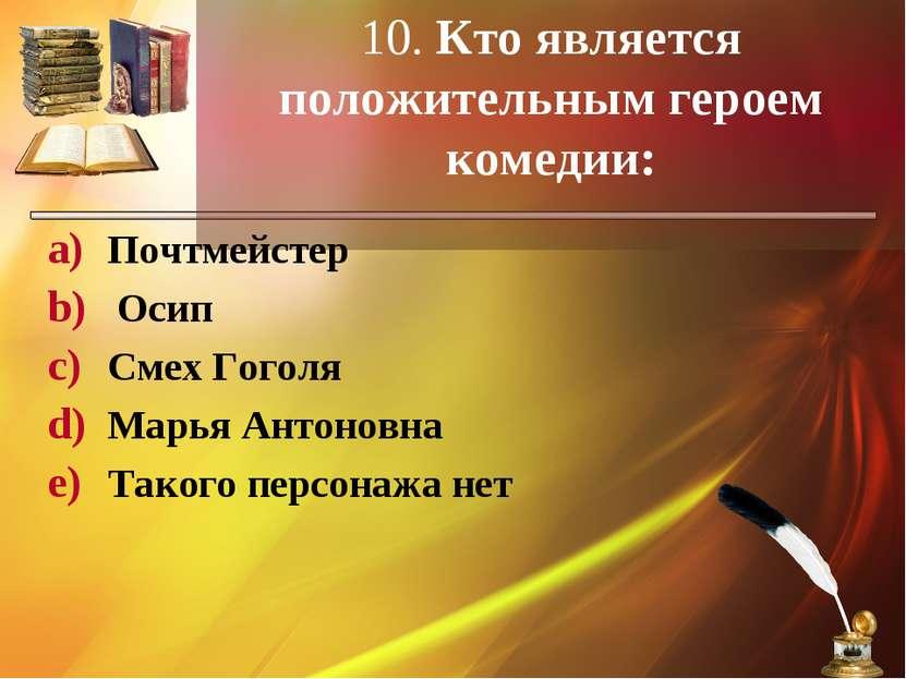 10. Кто является положительным героем комедии: Почтмейстер Осип Смех Гоголя М...