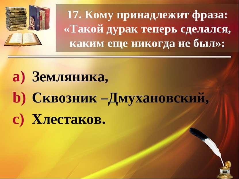 17. Кому принадлежит фраза: «Такой дурак теперь сделался, каким еще никогда н...