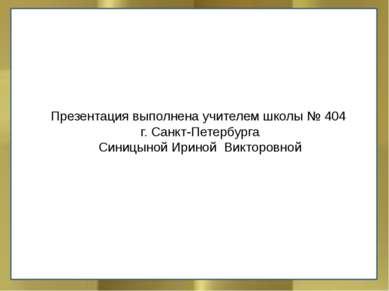 Презентация выполнена учителем школы № 404 г. Санкт-Петербурга Синицыной Ирин...