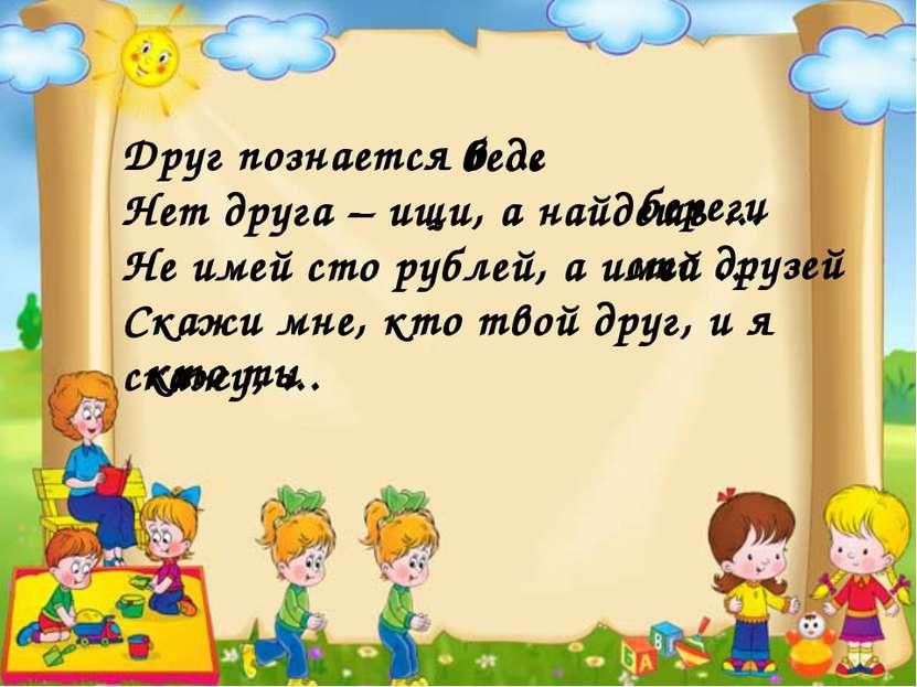 Друг познается в ... Нет друга – ищи, а найдешь ... Не имей сто рублей, а име...