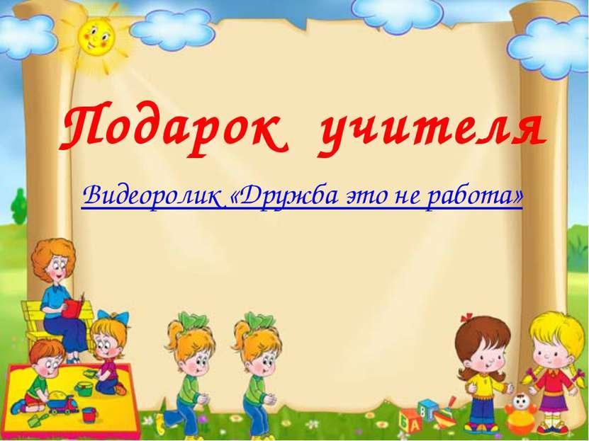 Подарок учителя Видеоролик «Дружба это не работа»