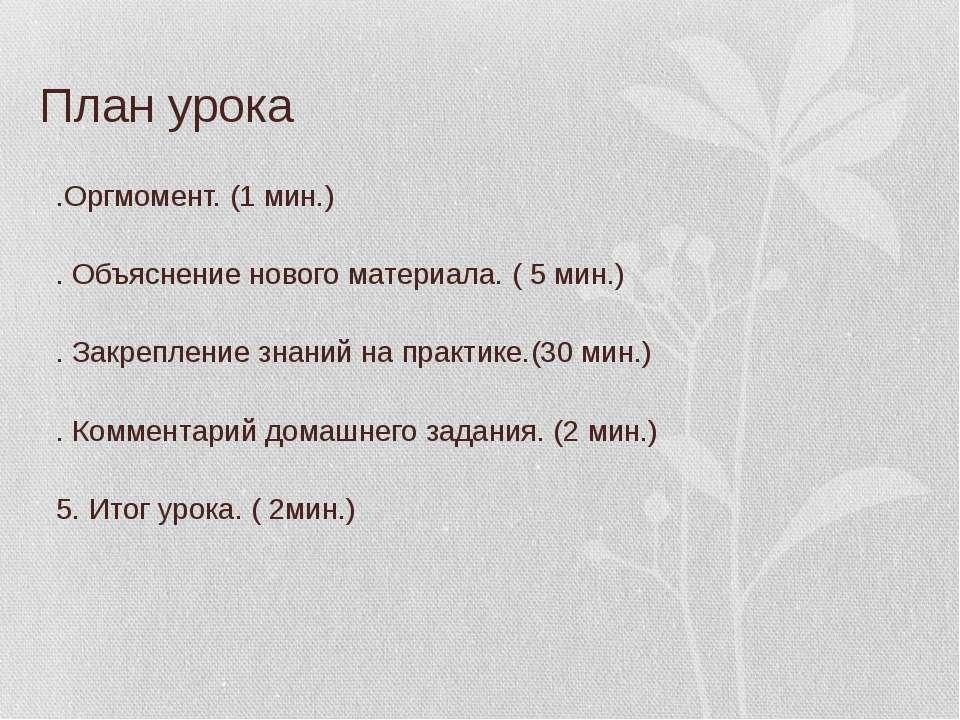План урока 1.Оргмомент. (1 мин.) 2. Объяснение нового материала. ( 5 мин.) 3....