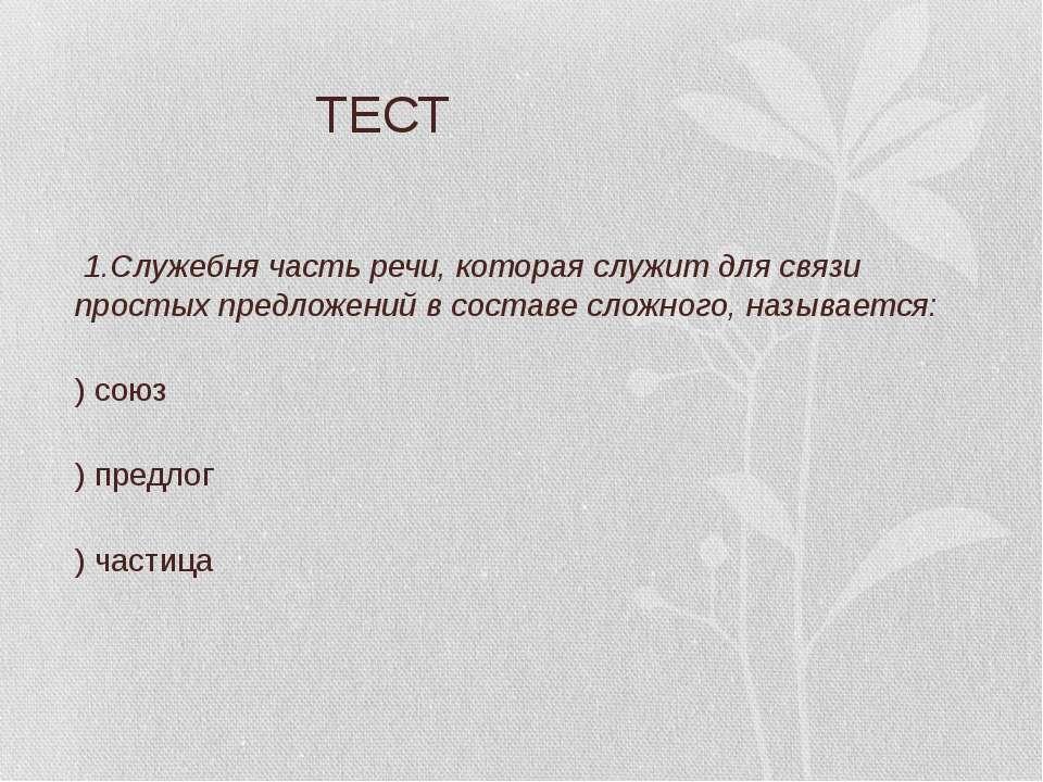 ТЕСТ 1.Служебня часть речи, которая служит для связи простых предложений в со...