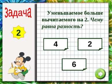 2 4 2 6 Уменьшаемое больше вычитаемого на 2. Чему равна разность?
