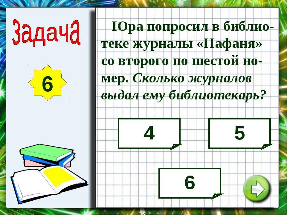6 Юра попросил в библио-теке журналы «Нафаня» со второго по шестой но-мер. Ск...