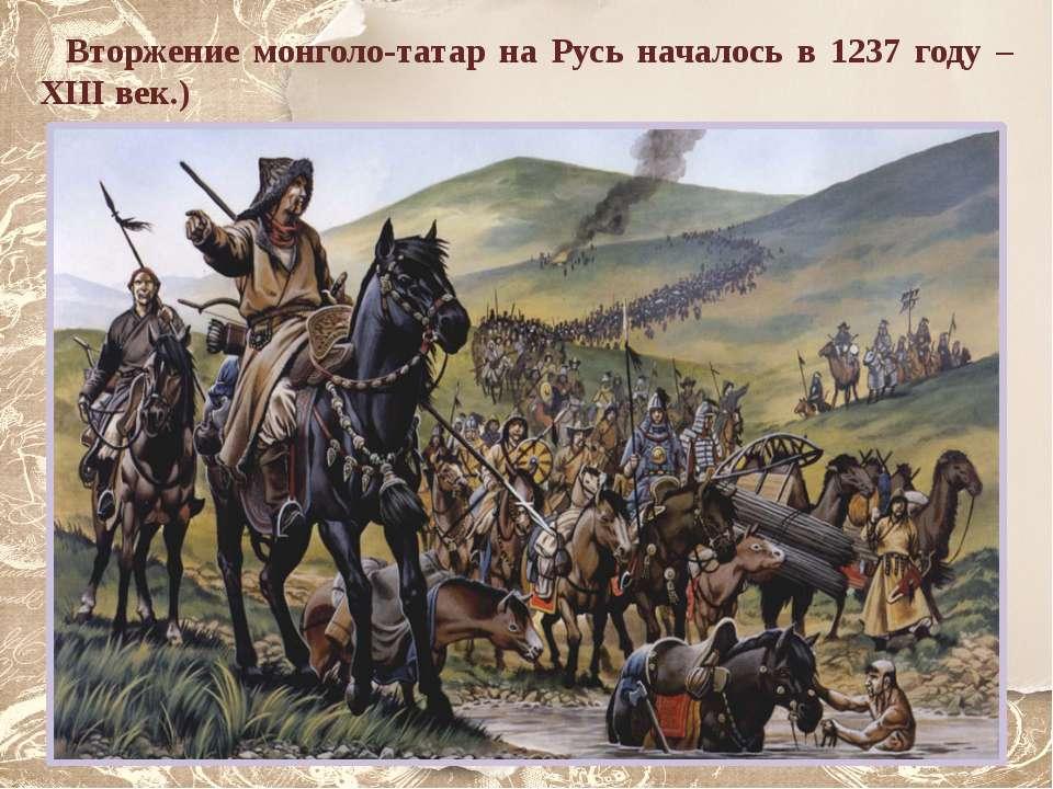 Вторжение монголо-татар на Русь началось в 1237 году – XIII век.)