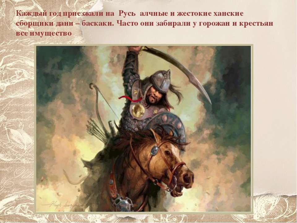 Каждый год приезжали на Русь алчные и жестокие ханские сборщики дани – баскак...