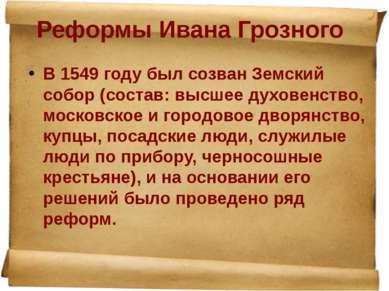 Реформы Ивана Грозного В 1549 году был созван Земский собор (состав: высшее д...