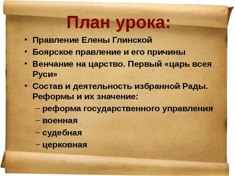 План урока: Правление Елены Глинской Боярское правление и его причины Венчани...