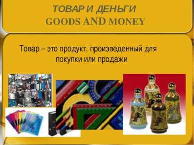 ТОВАР И ДЕНЬГИ GOODS AND MONEY Товар – это продукт, произведенный для покупки...