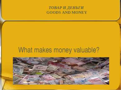 What makes money valuable? ТОВАР И ДЕНЬГИ GOODS AND MONEY