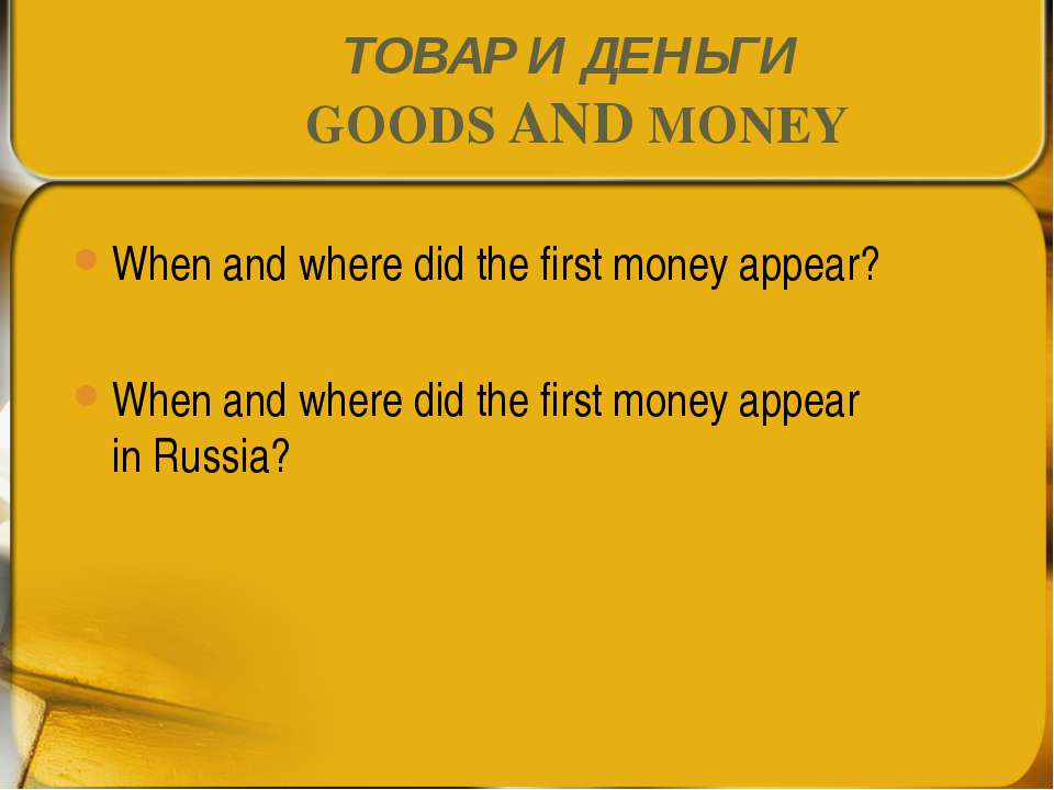 ТОВАР И ДЕНЬГИ GOODS AND MONEY When and where did the first money appear? Whe...
