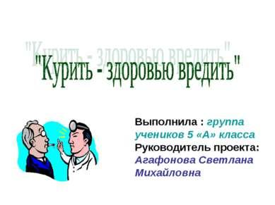 Выполнила : группа учеников 5 «А» класса Руководитель проекта: Агафонова Свет...