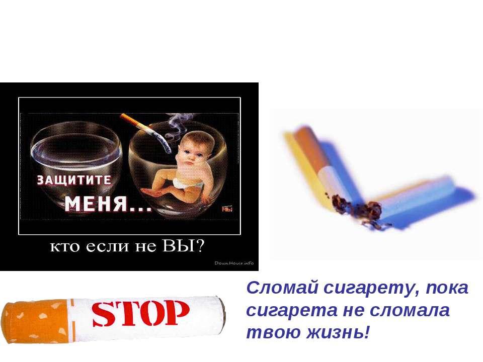 Сломай сигарету, пока сигарета не сломала твою жизнь!